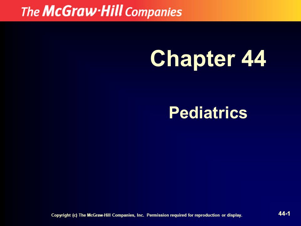Copyright (c) The McGraw-Hill Companies, Inc. Permission required for reproduction or display. 44-1 Chapter 44 Pediatrics