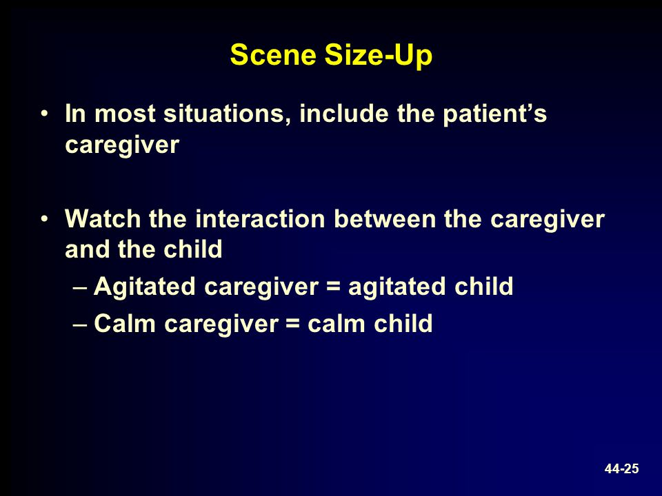 Scene Size-Up In most situations, include the patient's caregiver Watch the interaction between the caregiver and the child –Agitated caregiver = agit