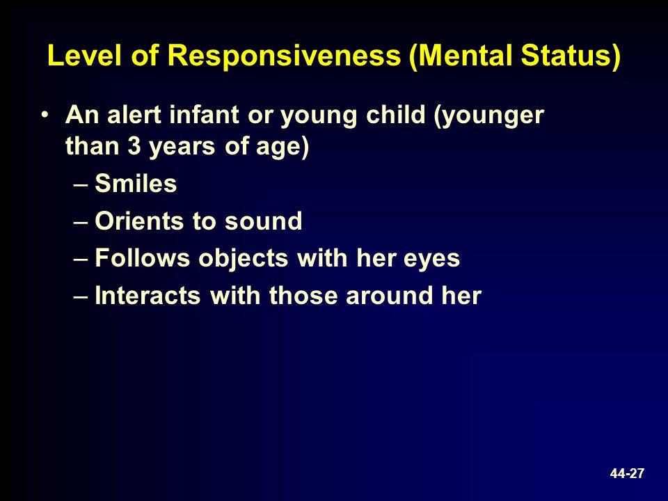 Level of Responsiveness (Mental Status) An alert infant or young child (younger than 3 years of age) –Smiles –Orients to sound –Follows objects with h