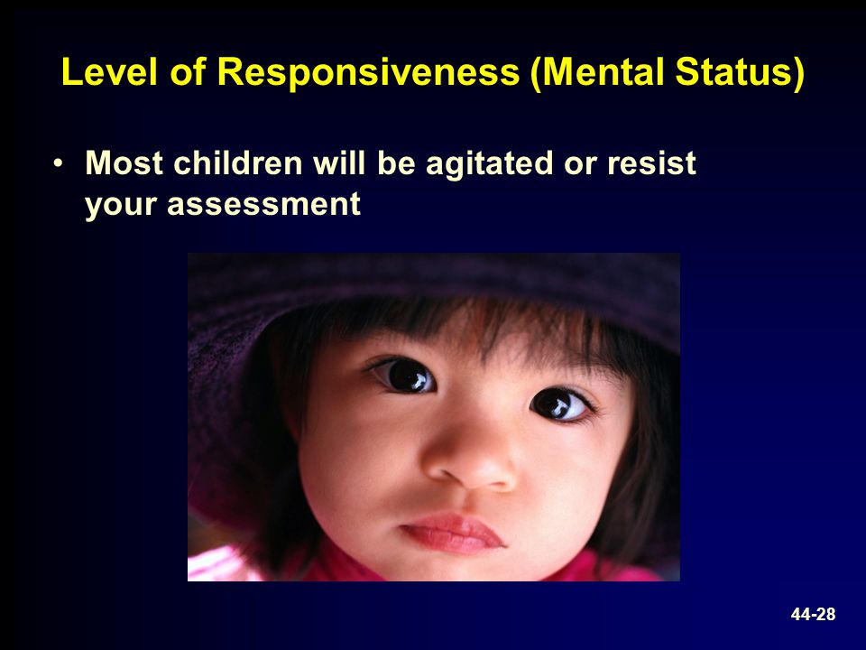 Level of Responsiveness (Mental Status) Most children will be agitated or resist your assessment 44-28