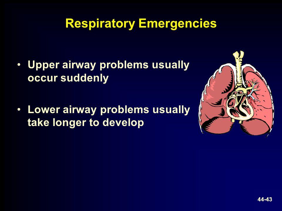 Respiratory Emergencies Upper airway problems usually occur suddenly Lower airway problems usually take longer to develop 44-43