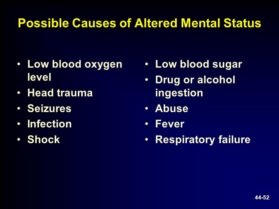 Possible Causes of Altered Mental Status Low blood oxygen level Head trauma Seizures Infection Shock Low blood sugar Drug or alcohol ingestion Abuse F