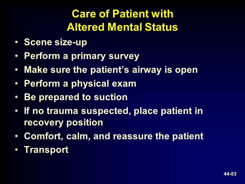 Care of Patient with Altered Mental Status Scene size-up Perform a primary survey Make sure the patient's airway is open Perform a physical exam Be pr