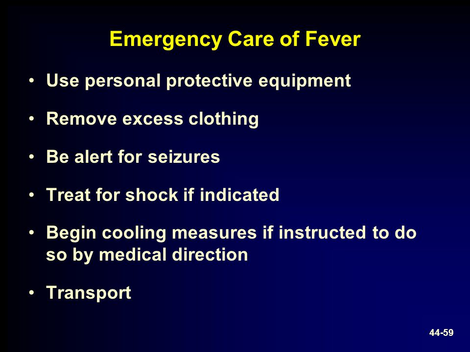 Emergency Care of Fever Use personal protective equipment Remove excess clothing Be alert for seizures Treat for shock if indicated Begin cooling meas