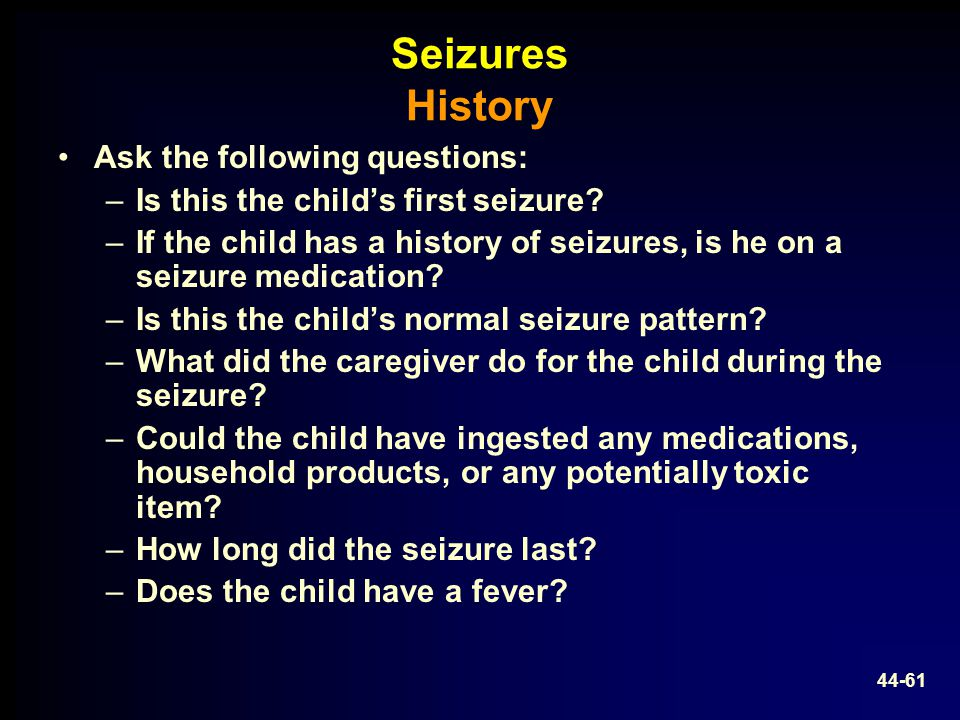 Seizures History Ask the following questions: –Is this the child's first seizure? –If the child has a history of seizures, is he on a seizure medicati