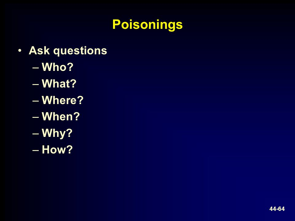 Poisonings Ask questions –Who? –What? –Where? –When? –Why? –How? 44-64