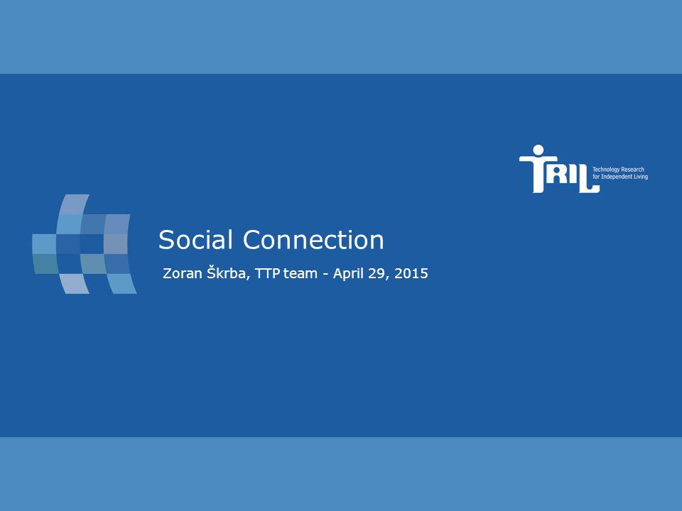 Slide 1 Social Connection Zoran Škrba, TTP team - April 29, 2015