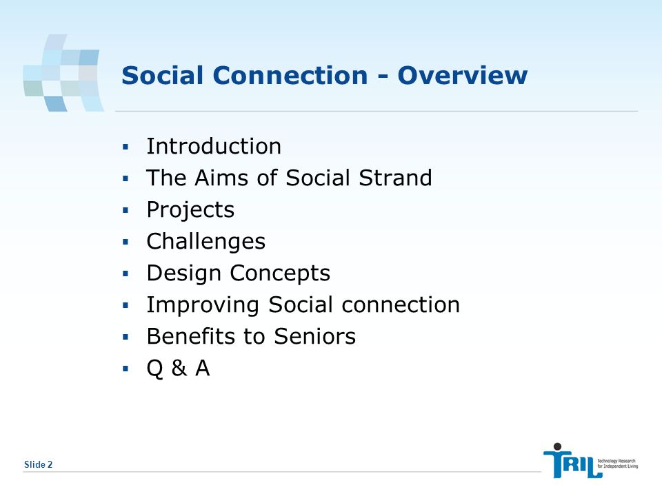 Slide 2 Social Connection - Overview  Introduction  The Aims of Social Strand  Projects  Challenges  Design Concepts  Improving Social connection  Benefits to Seniors  Q & A