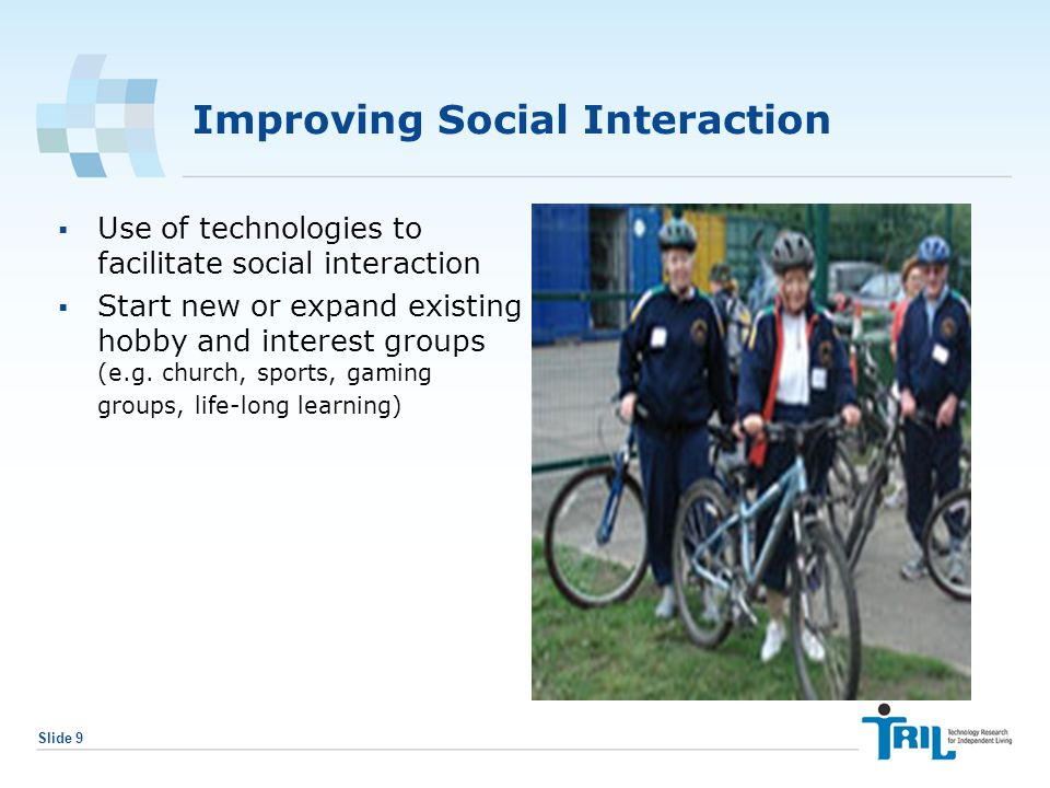 Slide 9 Improving Social Interaction  Use of technologies to facilitate social interaction  Start new or expand existing hobby and interest groups (e.g.