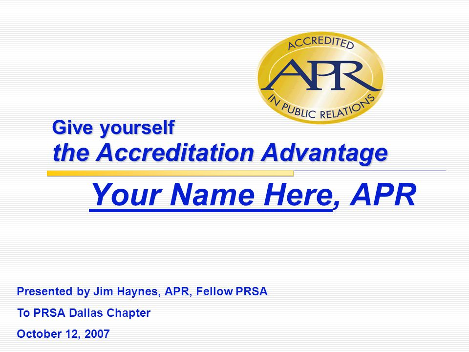 Give yourself the Accreditation Advantage Your Name Here, APR Presented by Jim Haynes, APR, Fellow PRSA To PRSA Dallas Chapter October 12, 2007