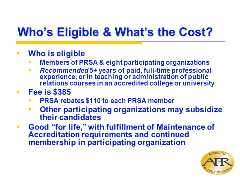 Who's Eligible & What's the Cost?  Who is eligible  Members of PRSA & eight participating organizations  Recommended 5+ years of paid, full-time pr