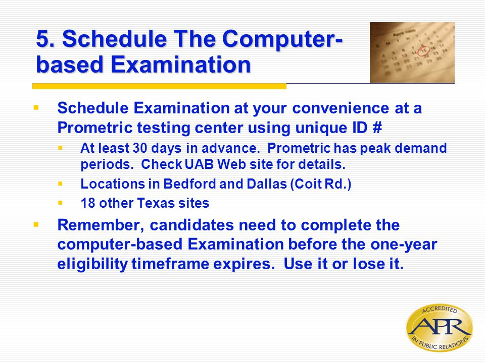 5. Schedule The Computer- based Examination  Schedule Examination at your convenience at a Prometric testing center using unique ID #  At least 30 d