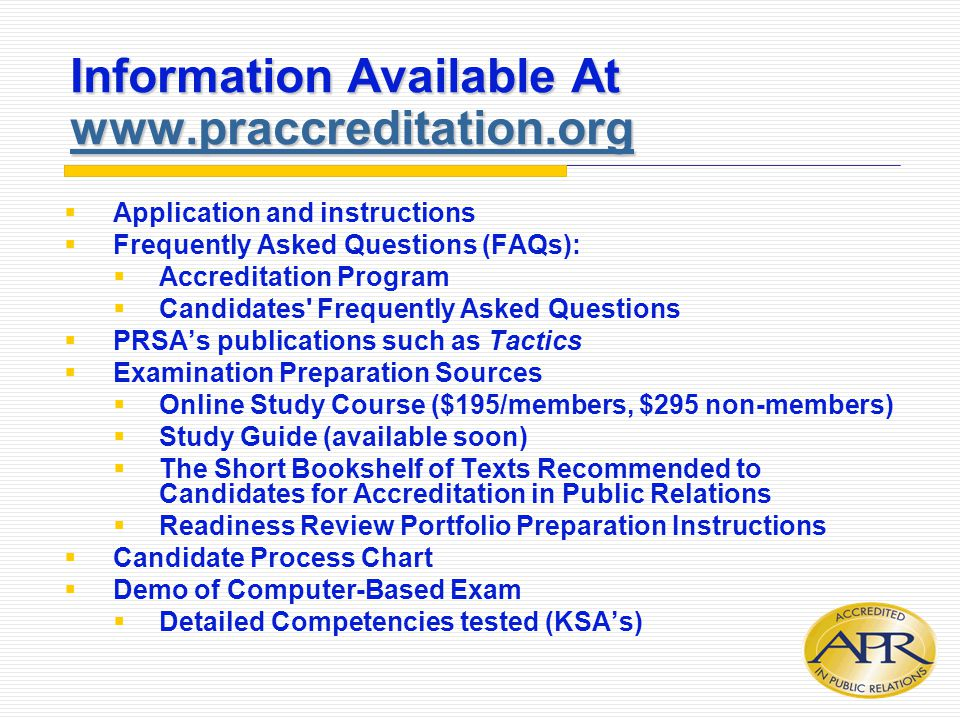 Information Available At www.praccreditation.org www.praccreditation.org  Application and instructions  Frequently Asked Questions (FAQs):  Accreditation Program  Candidates Frequently Asked Questions  PRSA's publications such as Tactics  Examination Preparation Sources  Online Study Course ($195/members, $295 non-members)  Study Guide (available soon)  The Short Bookshelf of Texts Recommended to Candidates for Accreditation in Public Relations  Readiness Review Portfolio Preparation Instructions  Candidate Process Chart  Demo of Computer-Based Exam  Detailed Competencies tested (KSA's)