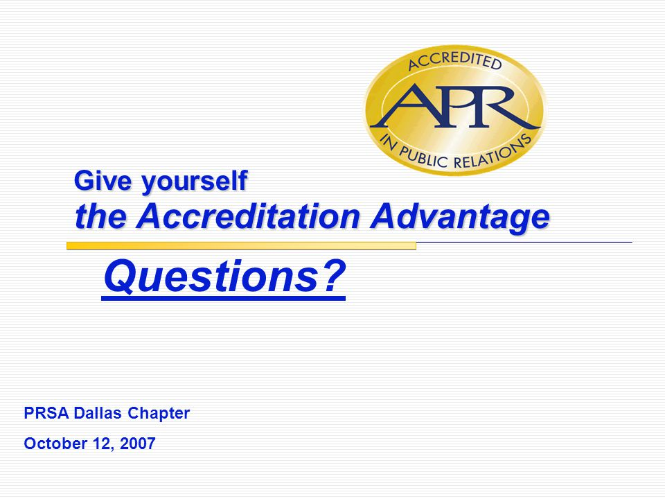 Give yourself the Accreditation Advantage Questions? PRSA Dallas Chapter October 12, 2007