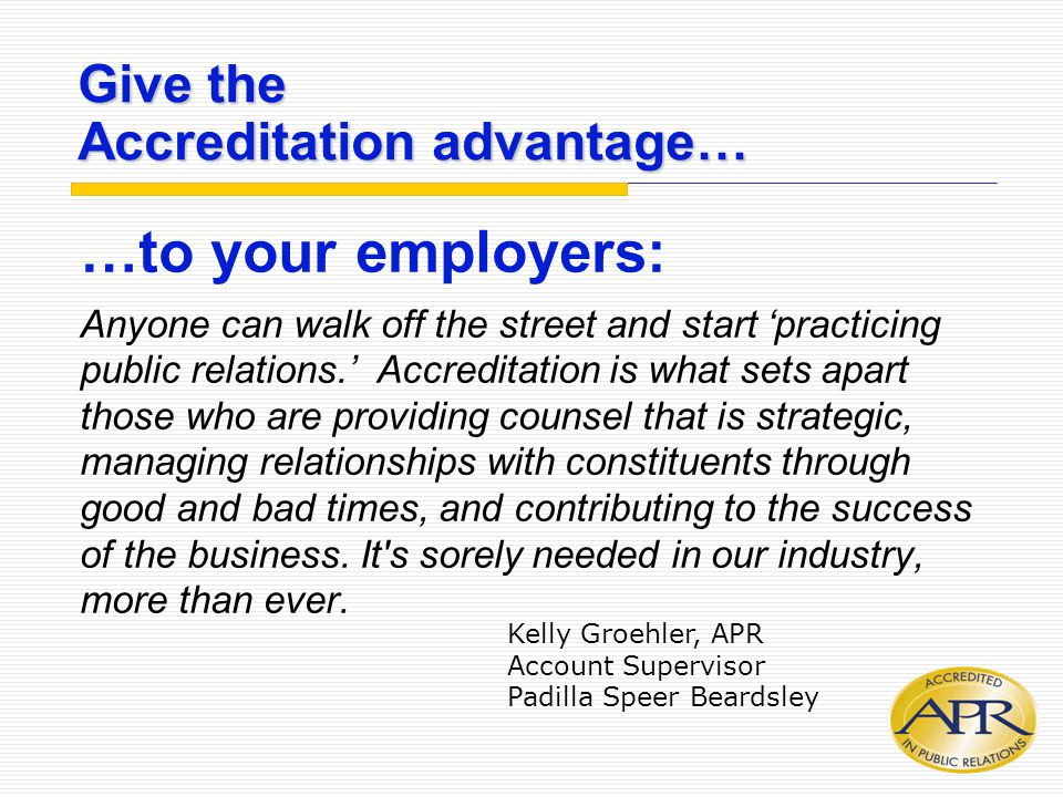 Give the Accreditation advantage… …to your employers: Anyone can walk off the street and start 'practicing public relations.' Accreditation is what sets apart those who are providing counsel that is strategic, managing relationships with constituents through good and bad times, and contributing to the success of the business.