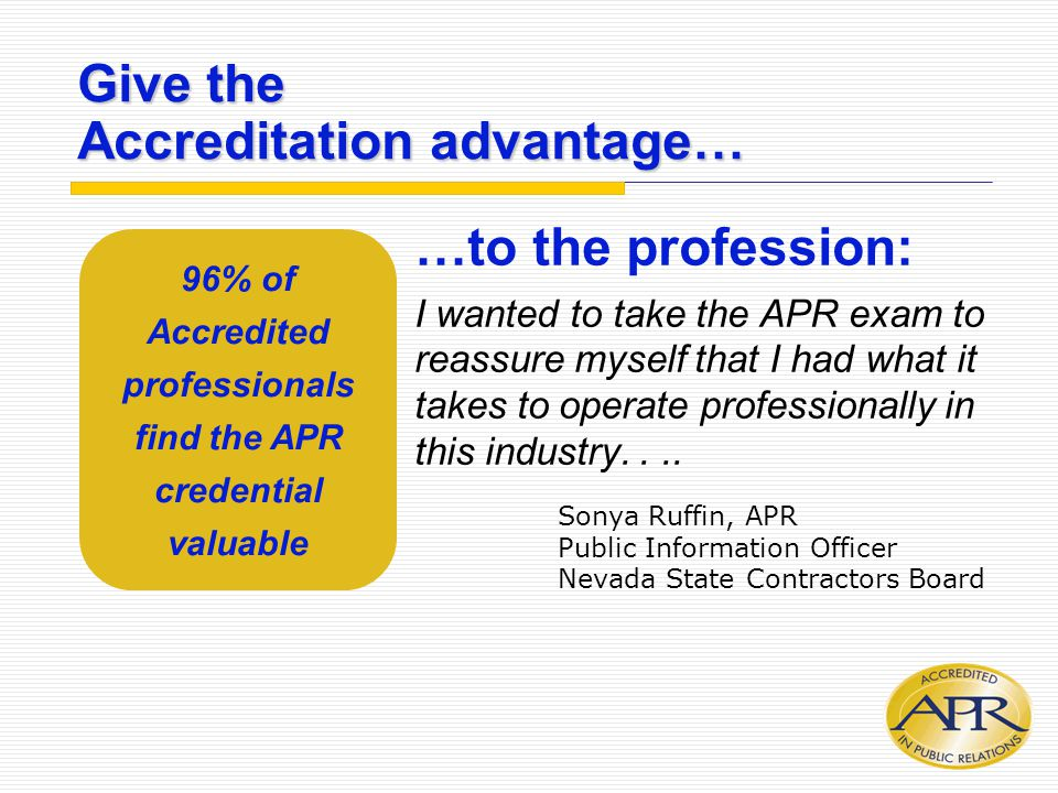 Give the Accreditation advantage… …to the profession: I wanted to take the APR exam to reassure myself that I had what it takes to operate professiona