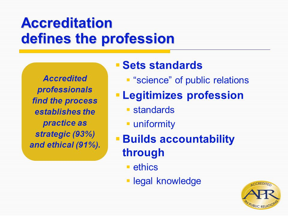 Accreditation defines the profession  Sets standards  science of public relations  Legitimizes profession  standards  uniformity  Builds accountability through  ethics  legal knowledge Accredited professionals find the process establishes the practice as strategic (93%) and ethical (91%).