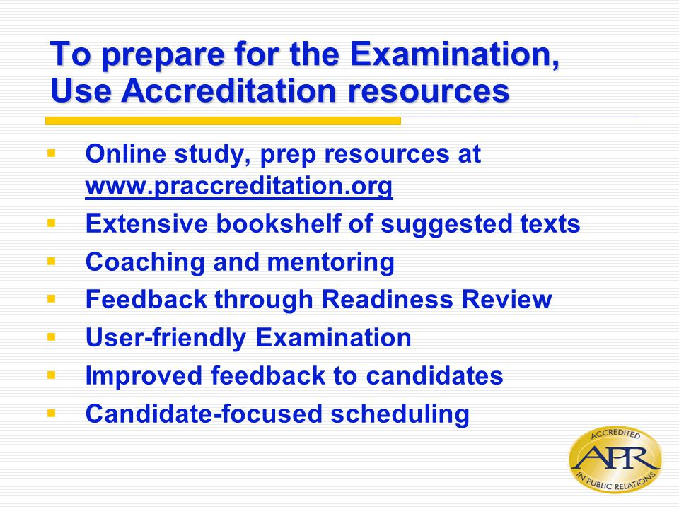 To prepare for the Examination, Use Accreditation resources  Online study, prep resources at www.praccreditation.org  Extensive bookshelf of suggest