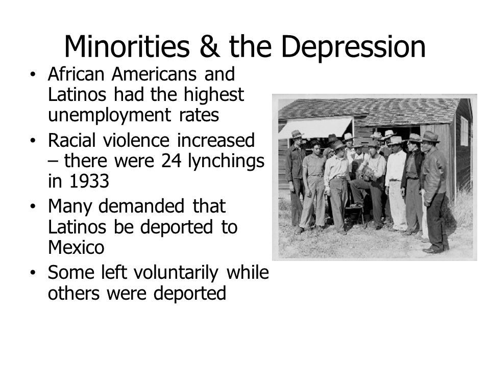 Minorities & the Depression African Americans and Latinos had the highest unemployment rates Racial violence increased – there were 24 lynchings in 19