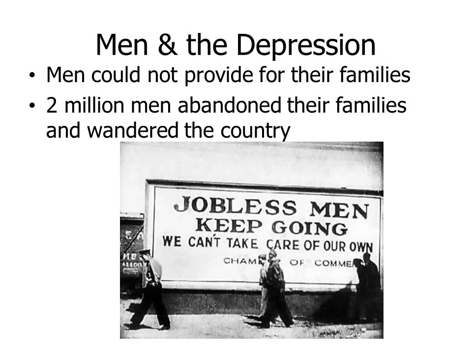 Men & the Depression Men could not provide for their families 2 million men abandoned their families and wandered the country