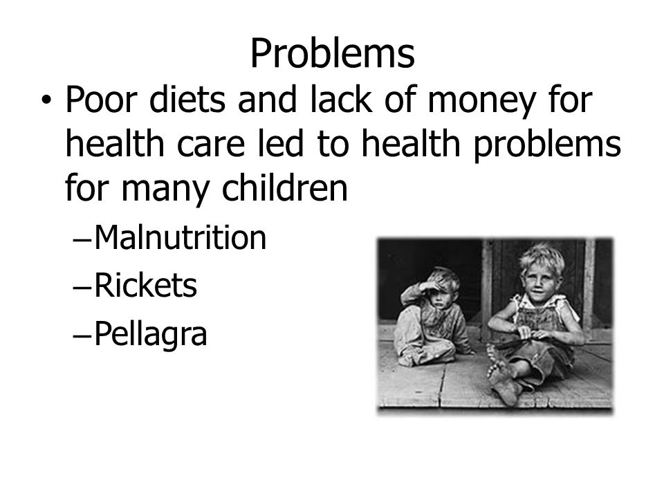 Problems Poor diets and lack of money for health care led to health problems for many children – Malnutrition – Rickets – Pellagra