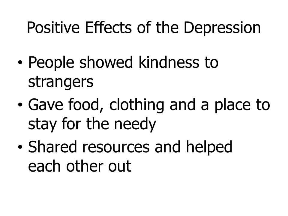 Positive Effects of the Depression People showed kindness to strangers Gave food, clothing and a place to stay for the needy Shared resources and help