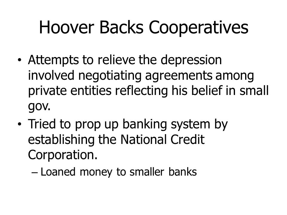 Hoover Backs Cooperatives Attempts to relieve the depression involved negotiating agreements among private entities reflecting his belief in small gov