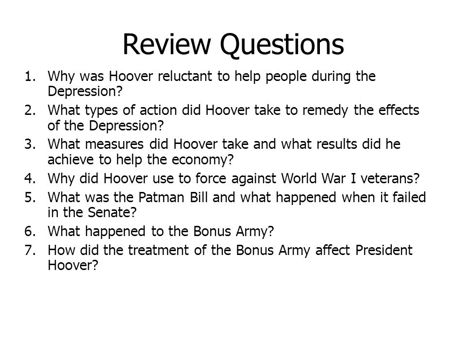 Review Questions 1.Why was Hoover reluctant to help people during the Depression? 2.What types of action did Hoover take to remedy the effects of the