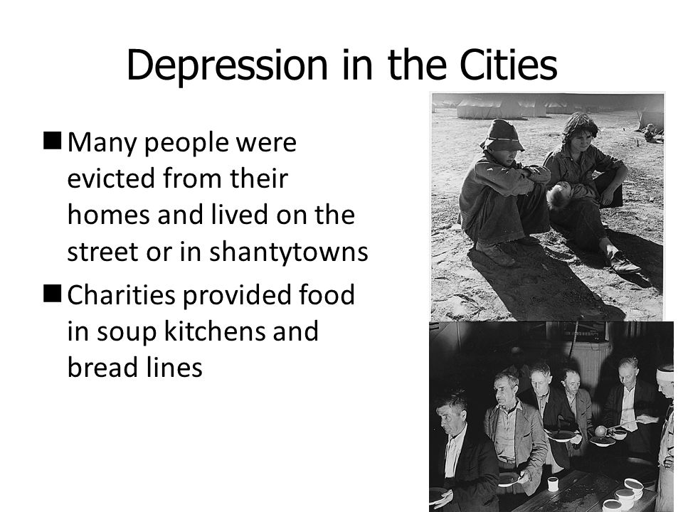 Depression in the Cities Many people were evicted from their homes and lived on the street or in shantytowns Charities provided food in soup kitchens