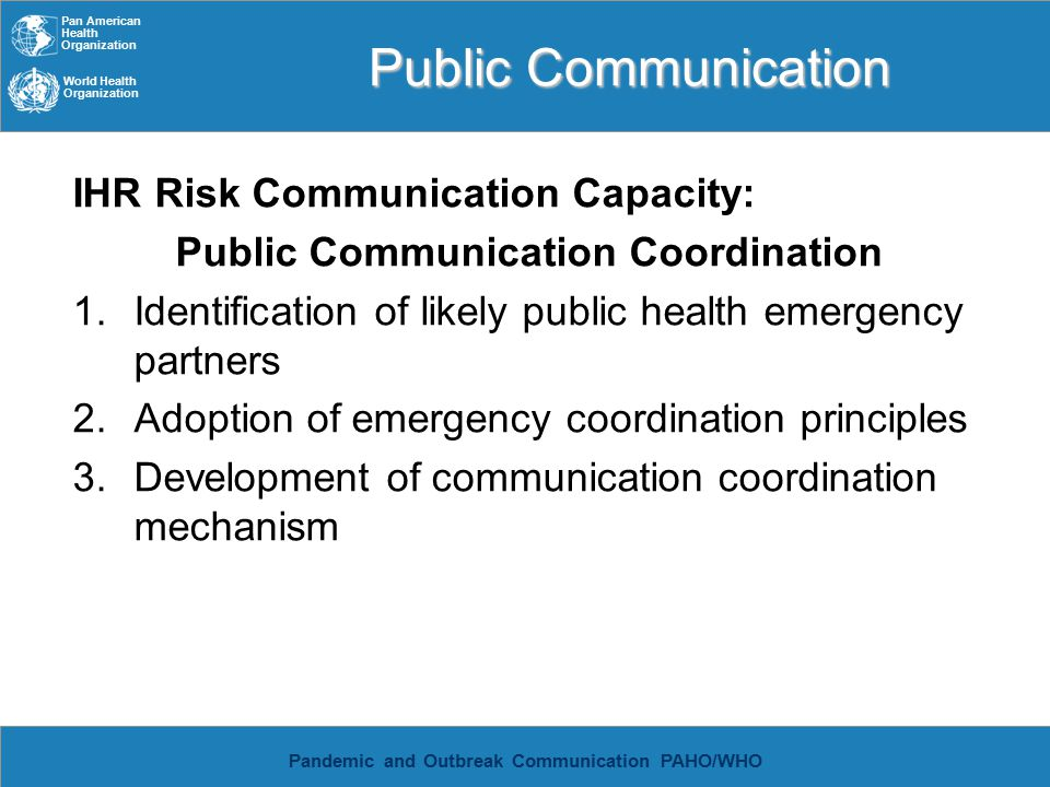 Pan American Health Organization World Health Organization Pandemic and Outbreak Communication PAHO/WHO Public Communication IHR Risk Communication Capacity: Public Communication Coordination 1.Identification of likely public health emergency partners 2.Adoption of emergency coordination principles 3.Development of communication coordination mechanism