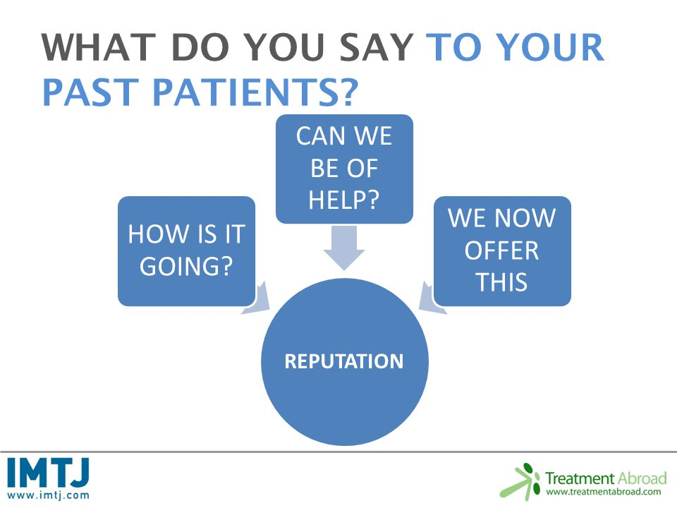 WHAT DO YOU SAY TO YOUR PAST PATIENTS. REPUTATION HOW IS IT GOING.