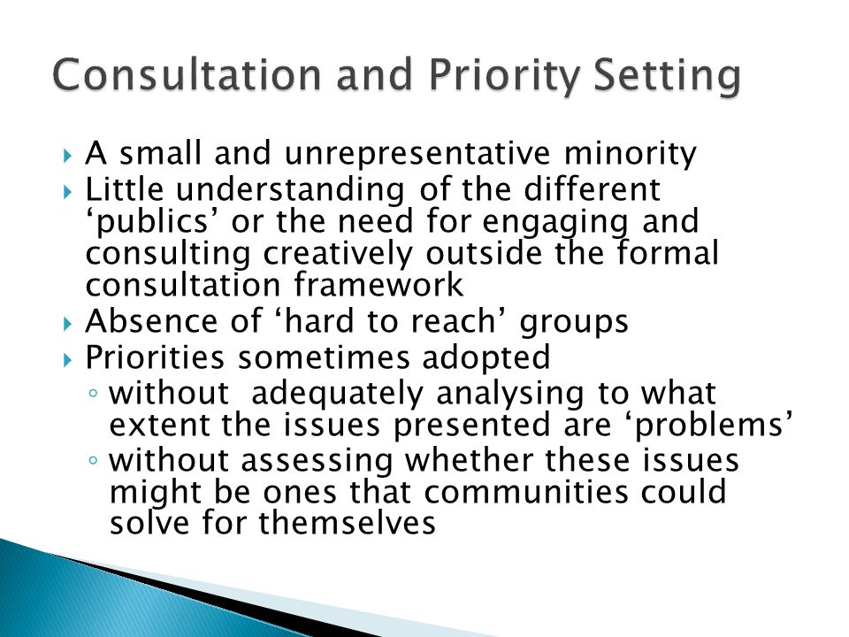  A small and unrepresentative minority  Little understanding of the different 'publics' or the need for engaging and consulting creatively outside the formal consultation framework  Absence of 'hard to reach' groups  Priorities sometimes adopted ◦ without adequately analysing to what extent the issues presented are 'problems' ◦ without assessing whether these issues might be ones that communities could solve for themselves