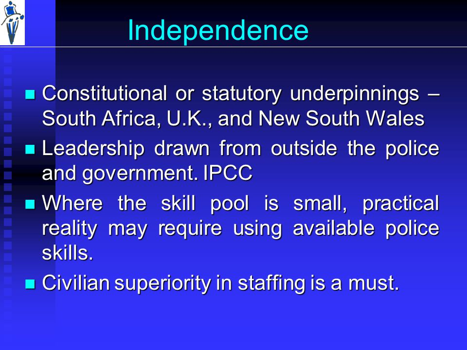 Independence Constitutional or statutory underpinnings – South Africa, U.K., and New South Wales Constitutional or statutory underpinnings – South Africa, U.K., and New South Wales Leadership drawn from outside the police and government.