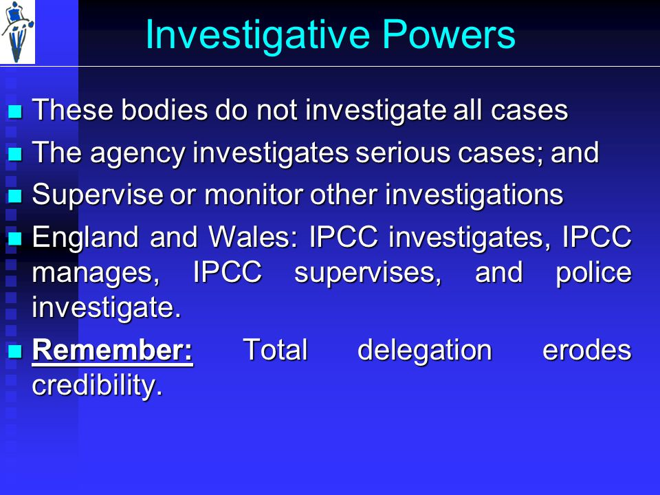Investigative Powers These bodies do not investigate all cases These bodies do not investigate all cases The agency investigates serious cases; and The agency investigates serious cases; and Supervise or monitor other investigations Supervise or monitor other investigations England and Wales: IPCC investigates, IPCC manages, IPCC supervises, and police investigate.