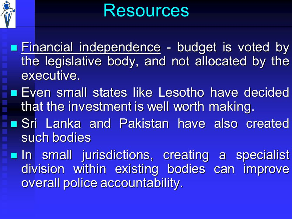 Resources Financial independence - budget is voted by the legislative body, and not allocated by the executive.