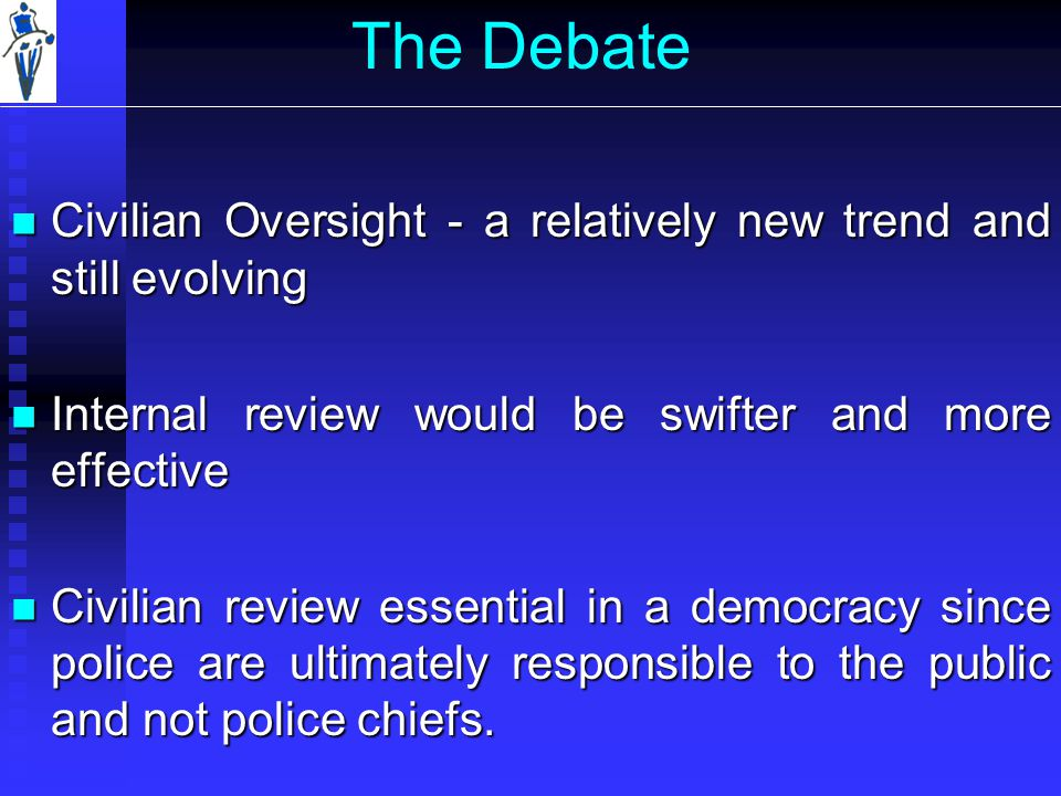 The Debate Civilian Oversight - a relatively new trend and still evolving Civilian Oversight - a relatively new trend and still evolving Internal review would be swifter and more effective Internal review would be swifter and more effective Civilian review essential in a democracy since police are ultimately responsible to the public and not police chiefs.