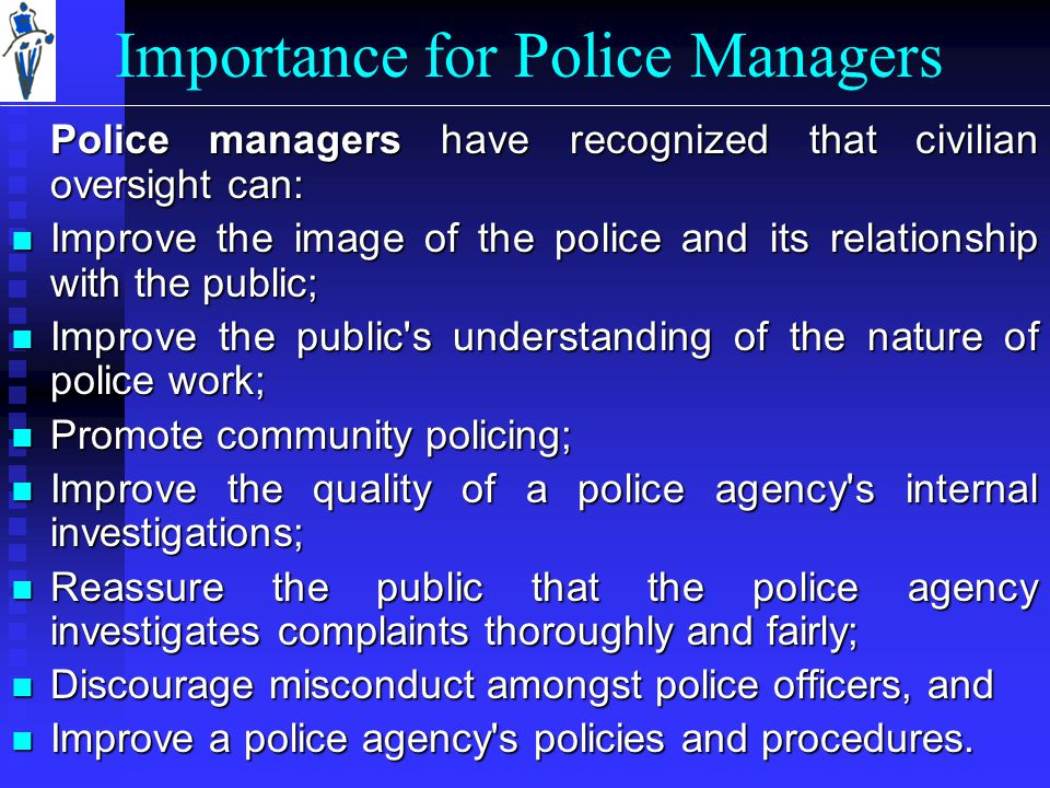 Importance for Police Managers Police managers have recognized that civilian oversight can: Improve the image of the police and its relationship with the public; Improve the image of the police and its relationship with the public; Improve the public s understanding of the nature of police work; Improve the public s understanding of the nature of police work; Promote community policing; Promote community policing; Improve the quality of a police agency s internal investigations; Improve the quality of a police agency s internal investigations; Reassure the public that the police agency investigates complaints thoroughly and fairly; Reassure the public that the police agency investigates complaints thoroughly and fairly; Discourage misconduct amongst police officers, and Discourage misconduct amongst police officers, and Improve a police agency s policies and procedures.
