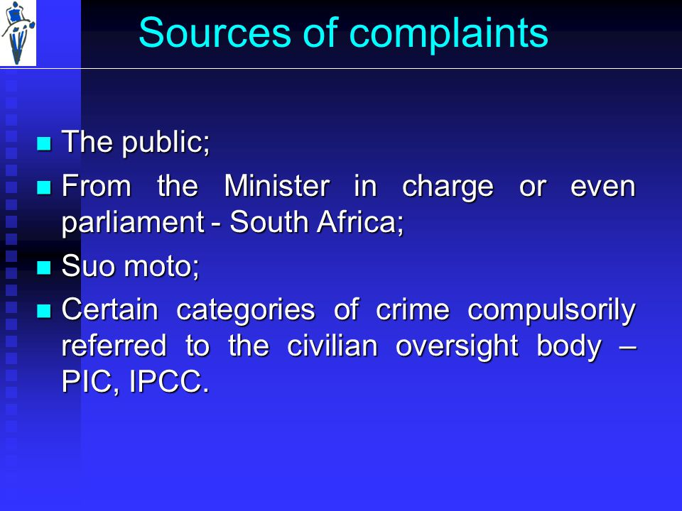 Sources of complaints The public; The public; From the Minister in charge or even parliament - South Africa; From the Minister in charge or even parliament - South Africa; Suo moto; Suo moto; Certain categories of crime compulsorily referred to the civilian oversight body – PIC, IPCC.