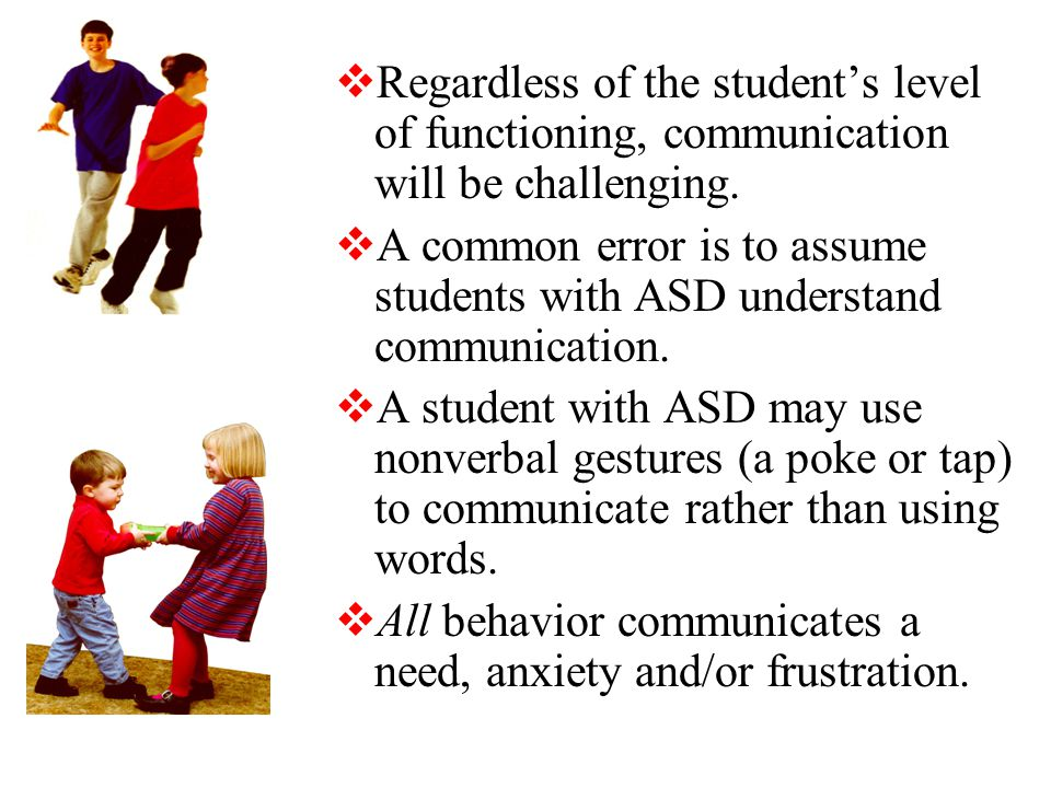  Regardless of the student's level of functioning, communication will be challenging.
