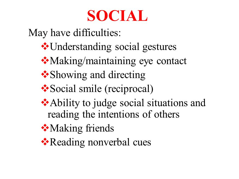 SOCIAL May have difficulties:  Understanding social gestures  Making/maintaining eye contact  Showing and directing  Social smile (reciprocal)  Ability to judge social situations and reading the intentions of others  Making friends  Reading nonverbal cues