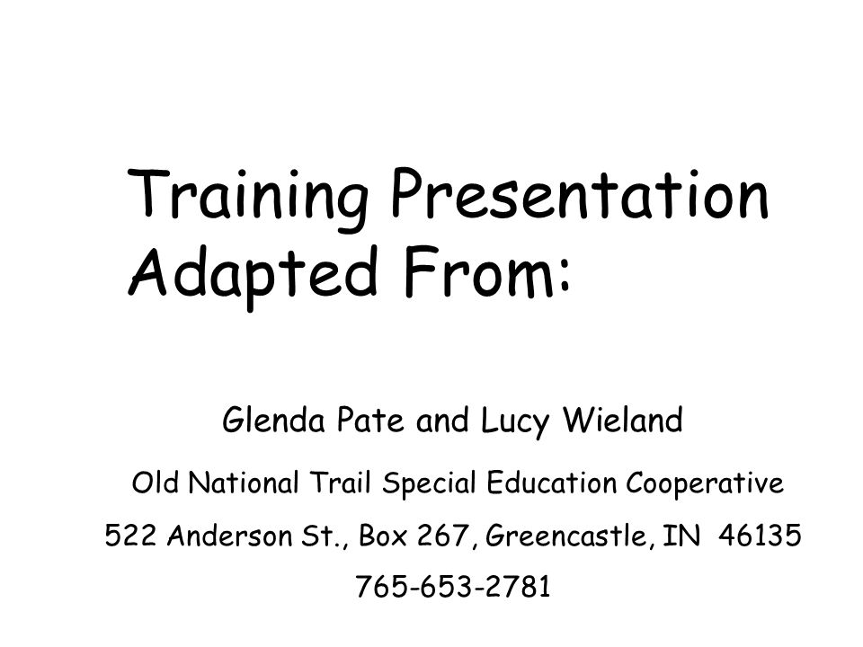 Training Presentation Adapted From: Glenda Pate and Lucy Wieland Old National Trail Special Education Cooperative 522 Anderson St., Box 267, Greencastle, IN 46135 765-653-2781