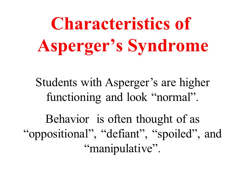 Characteristics of Asperger's Syndrome Students with Asperger's are higher functioning and look normal .
