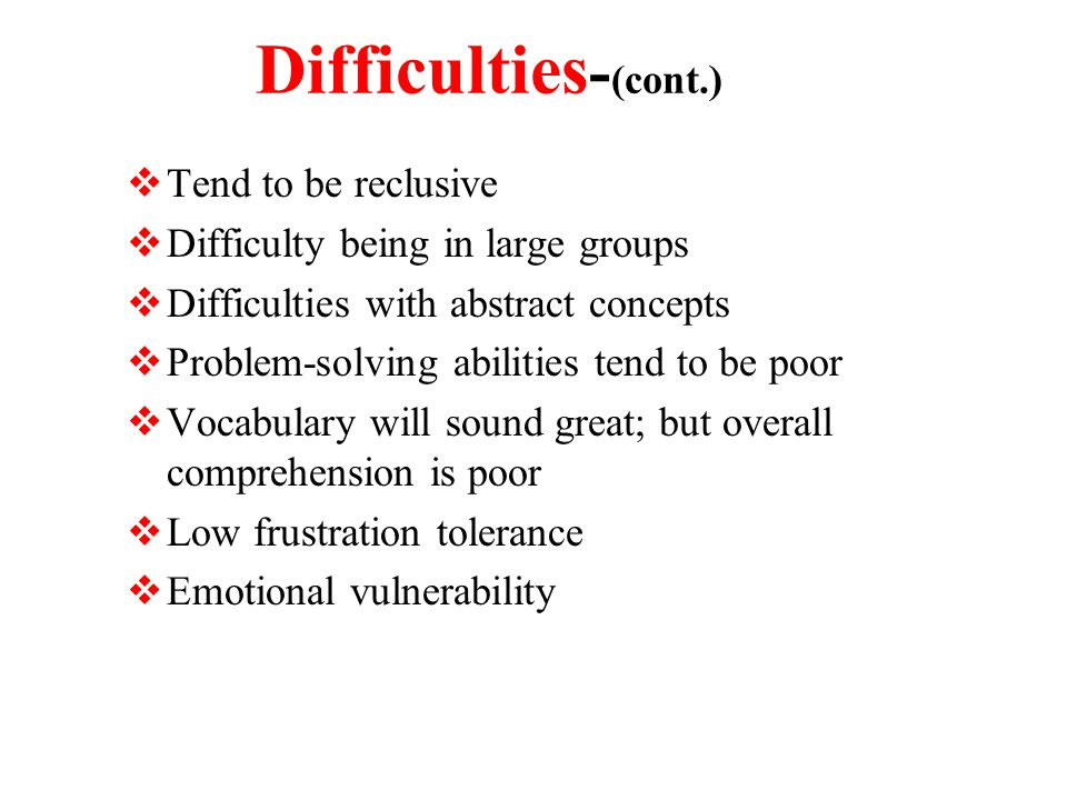 Difficulties - (cont.)  Tend to be reclusive  Difficulty being in large groups  Difficulties with abstract concepts  Problem-solving abilities tend to be poor  Vocabulary will sound great; but overall comprehension is poor  Low frustration tolerance  Emotional vulnerability