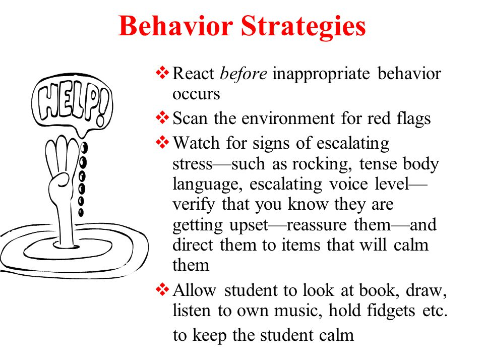 Behavior Strategies  React before inappropriate behavior occurs  Scan the environment for red flags  Watch for signs of escalating stress—such as rocking, tense body language, escalating voice level— verify that you know they are getting upset—reassure them—and direct them to items that will calm them  Allow student to look at book, draw, listen to own music, hold fidgets etc.