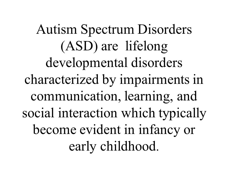 Autism Spectrum Disorders (ASD) are lifelong developmental disorders characterized by impairments in communication, learning, and social interaction which typically become evident in infancy or early childhood.
