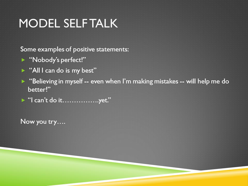 MODEL SELF TALK Some examples of positive statements:  Nobody's perfect!  All I can do is my best  Believing in myself -- even when I'm making mistakes -- will help me do better!  I can't do it…………….yet. Now you try….
