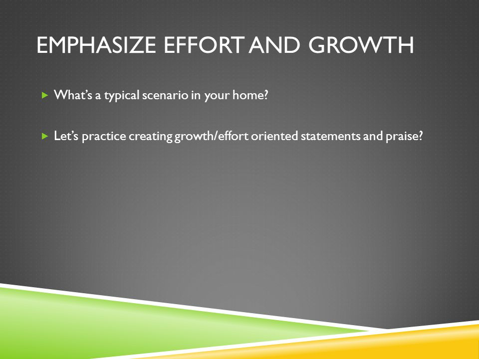 EMPHASIZE EFFORT AND GROWTH  What's a typical scenario in your home.