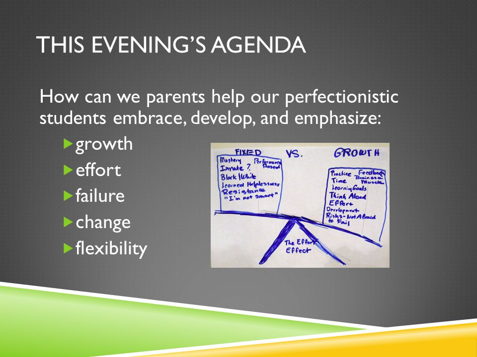 THIS EVENING'S AGENDA How can we parents help our perfectionistic students embrace, develop, and emphasize:  growth  effort  failure  change  flexibility