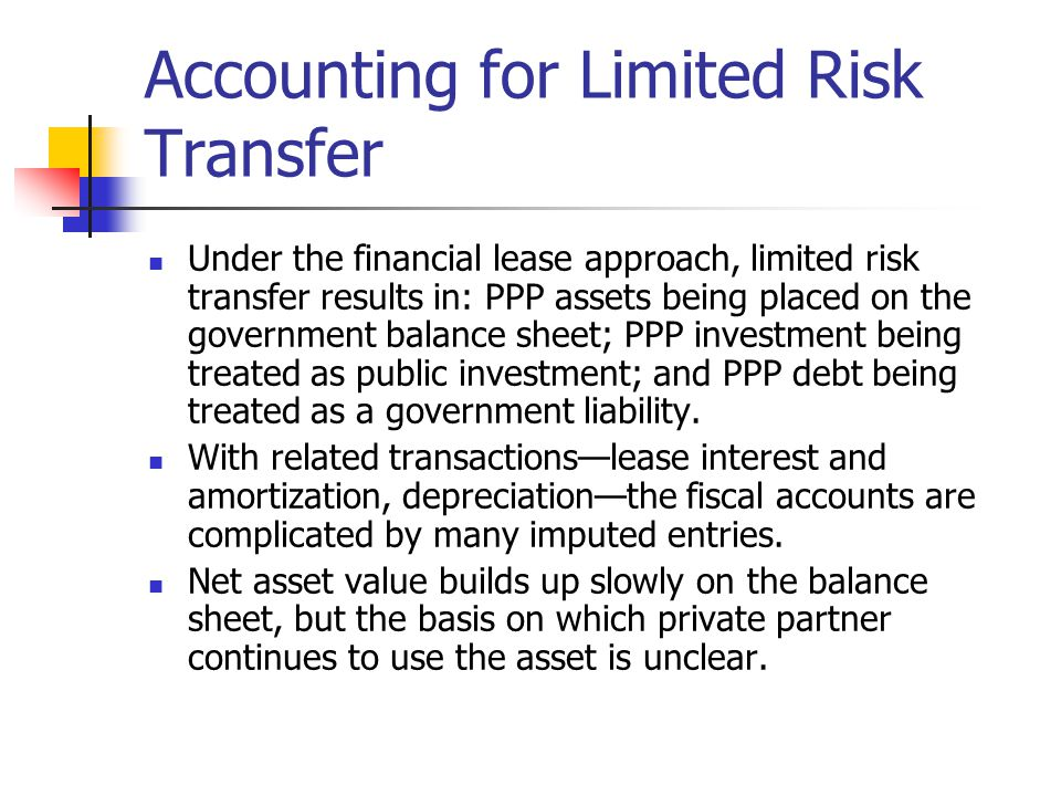 Accounting for Limited Risk Transfer Under the financial lease approach, limited risk transfer results in: PPP assets being placed on the government balance sheet; PPP investment being treated as public investment; and PPP debt being treated as a government liability.