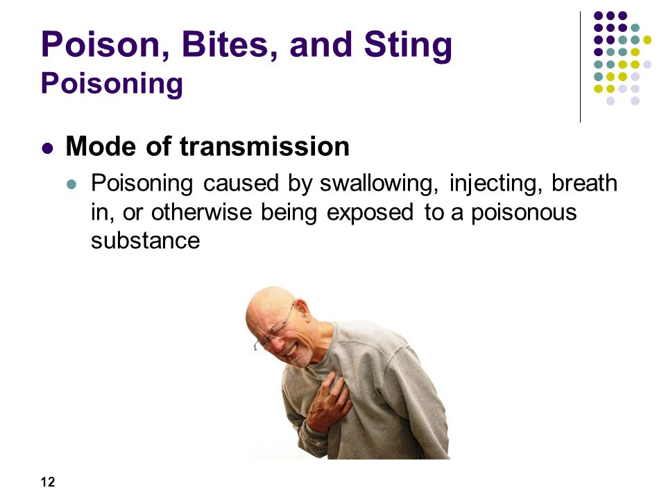 12 Poison, Bites, and Sting Poisoning Mode of transmission Poisoning caused by swallowing, injecting, breath in, or otherwise being exposed to a poisonous substance